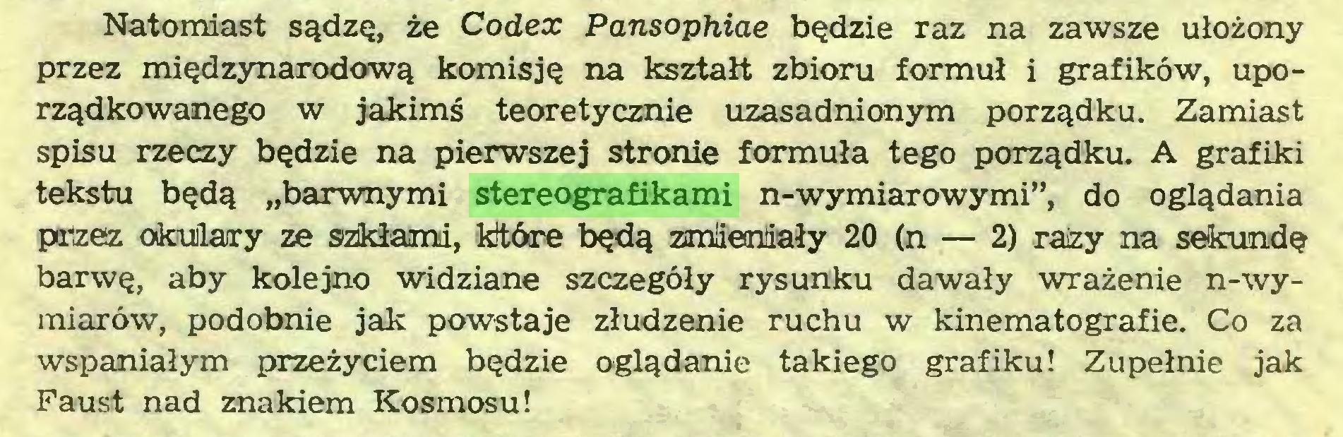 """(...) Natomiast sądzę, że Codex Pansophiae będzie raz na zawsze ułożony przez międzynarodową komisję na kształt zbioru formuł i grafików, uporządkowanego w jakimś teoretycznie uzasadnionym porządku. Zamiast spisu rzeczy będzie na pierwszej stronie formuła tego porządku. A grafiki tekstu będą """"barwnymi stereografikami n-wymiarowymi"""", do oglądania przez okulary ze szikłami, które będą zmieniały 20 (n — 2) raizy na sekundę barwę, aby kolejno widziane szczegóły rysunku dawały wrażenie n-wymiarów, podobnie jak powstaje złudzenie ruchu w kinematografie. Co za wspaniałym przeżyciem będzie oglądanie takiego grafiku! Zupełnie jak Faust nad znakiem Kosmosu!..."""