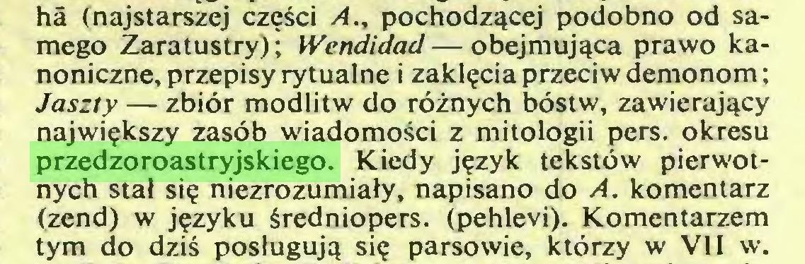 (...) hâ (najstarszej części A., pochodzącej podobno od samego Zaratustry); Wcndidad—obejmująca prawo kanoniczne, przepisy rytualne i zaklęcia przeciw demonom ; Jaszty — zbiór modlitw do różnych bóstw, zawierający największy zasób wiadomości z mitologii pers. okresu przedzoroastryjskiego. Kiedy język tekstów pierwotnych stał się niezrozumiały, napisano do A. komentarz (zend) w języku średniopers. (pehlevi). Komentarzem tym do dziś posługują się parsowie, którzy w VII w...