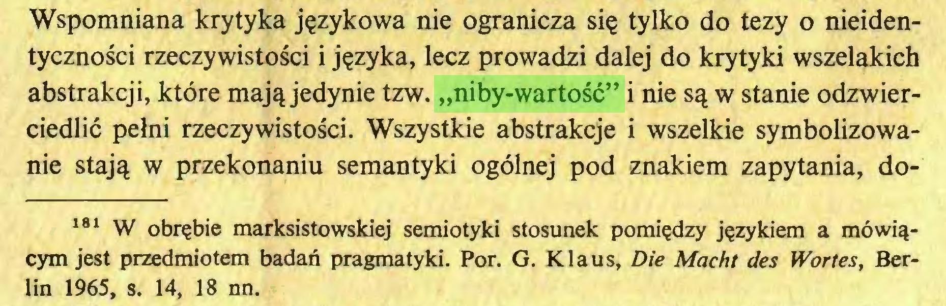"""(...) Wspomniana krytyka językowa nie ogranicza się tylko do tezy o nieidentyczności rzeczywistości i języka, lecz prowadzi dalej do krytyki wszelakich abstrakcji, które mają jedynie tzw. """"niby-wartość"""" i nie są w stanie odzwierciedlić pełni rzeczywistości. Wszystkie abstrakcje i wszelkie symbolizowanie stają w przekonaniu semantyki ogólnej pod znakiem zapytania, do181 W obrębie marksistowskiej semiotyki stosunek pomiędzy językiem a mówiącym jest przedmiotem badań pragmatyki. Por. G. Klaus, Die Macht des Wortes, Berlin 1965, s. 14, 18 nn..."""