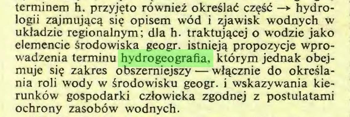 (...) terminem h. przyjęto również określać część —► hydrologii zajmującą się opisem wód i zjawisk wodnych w układzie regionalnym; dla h. traktującej o wodzie jako elemencie środowiska geogr. istnieją propozycje wprowadzenia terminu hydrogeografia, którym jednak obejmuje się zakres obszerniejszy — włącznie do określania roli wody w środowisku geogr. i wskazywania kierunków gospodarki człowieka zgodnej z postulatami ochrony zasobów wodnych...