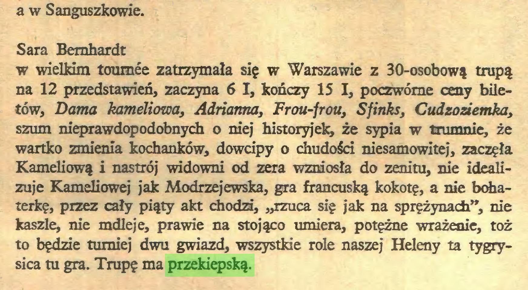 """(...) a w Sanguszkowie. Sara Bemhardt w wielkim tournée zatrzymała się w Warszawie z 30-osobową trupą na 12 przedstawień, zaczyna 6 I, kończy 15 I, poczwórne ceny biletów, Dama kameliowa, Adrianna, Frou-frou, Sfinks, Cudzoziemka, szum nieprawdopodobnych o niej historyjek, że sypia w trumnie, że wartko zmienia kochanków, dowcipy o chudości niesamowitej, zaczęła Kameliową i nastrój widowni od zera wzniosła do zenitu, nie idealizuje Kameliowej jak Modrzejewska, gra francuską kokotę, a nie bohaterkę, przez cały piąty akt chodzi, """"rzuca się jak na sprężynach"""", nie kaszle, nie mdleje, prawie na stojąco umiera, potężne wrażenie, toż to będzie turniej dwu gwiazd, wszystkie role naszej Heleny ta tygrysica tu gra. Trupę ma przekiepską..."""
