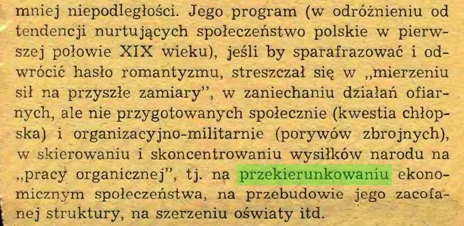 """(...) mniej niepodległości. Jego program (w odróżnieniu od tendencji nurtujących społeczeństwo polskie w pierwszej połowie XIX wieku), jeśli by sparafrazować i odwrócić hasło romantyzmu, streszczał się w """"mierzeniu sił na przyszłe zamiary'', w zaniechaniu działań ofiarnych, ale nie przygotowanych społecznie (kwestia chłopska) i organizacyjno-militarnie (porywów zbrojnych), w skierowaniu i skoncentrowaniu wysiłków narodu na """"pracy organicznej"""", tj. na przekierunkowaniu ekonomicznym społeczeństwa, na przebudowie jego zacofanej struktury, na szerzeniu oświaty itd..."""