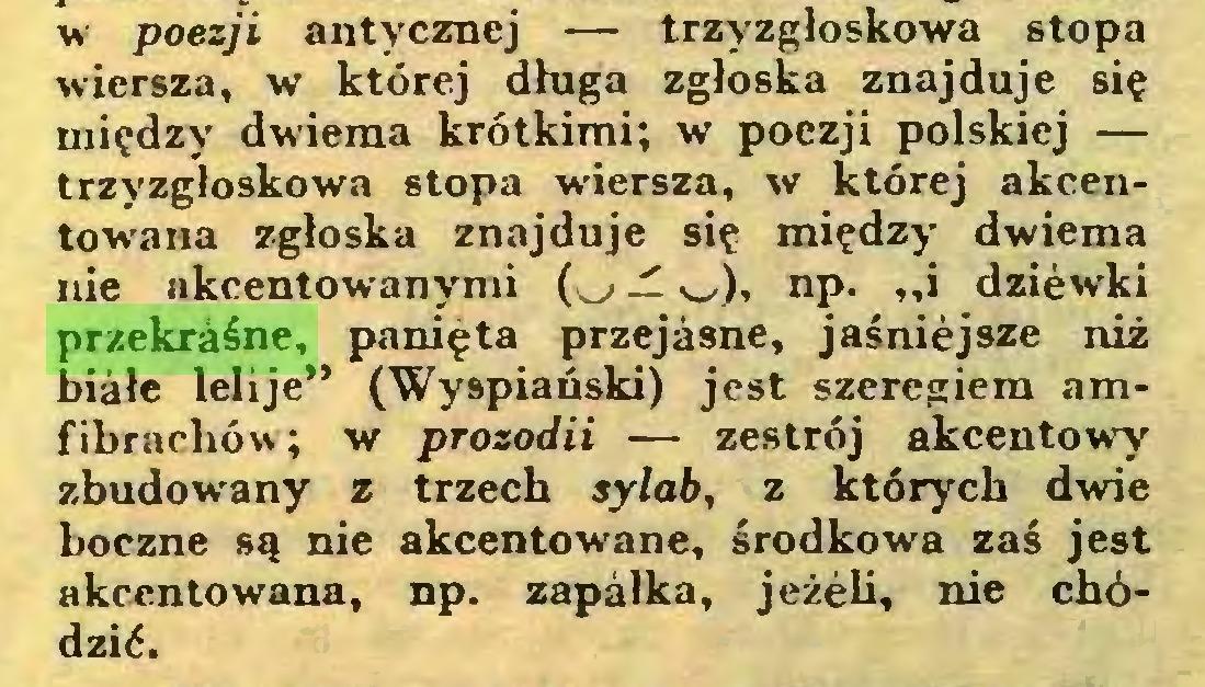 """(...) w poezji antycznej — trzyzgłoskowa stopa wiersza, w której długa zgłoska znajduje się między dwiema krótkimi; w poezji polskiej — trzyzgłoskowa stopa wiersza, w której akcentowana zgłoska znajduje się między dwiema nie akcentowanymi (.^» j! w), np. """"i dziewki przekraśne, panięta przejasne, jaśniejsze niż białe lelije"""" (Wyspiański) jest szeregiem amfibrachów ; w prozodii — zestrój akcentowy zbudowany z trzech sylab, z których dwie boczne są nie akcentowane, środkowa zaś jest akcentowana, np. zapałka, jeżeli, nie chódzić..."""