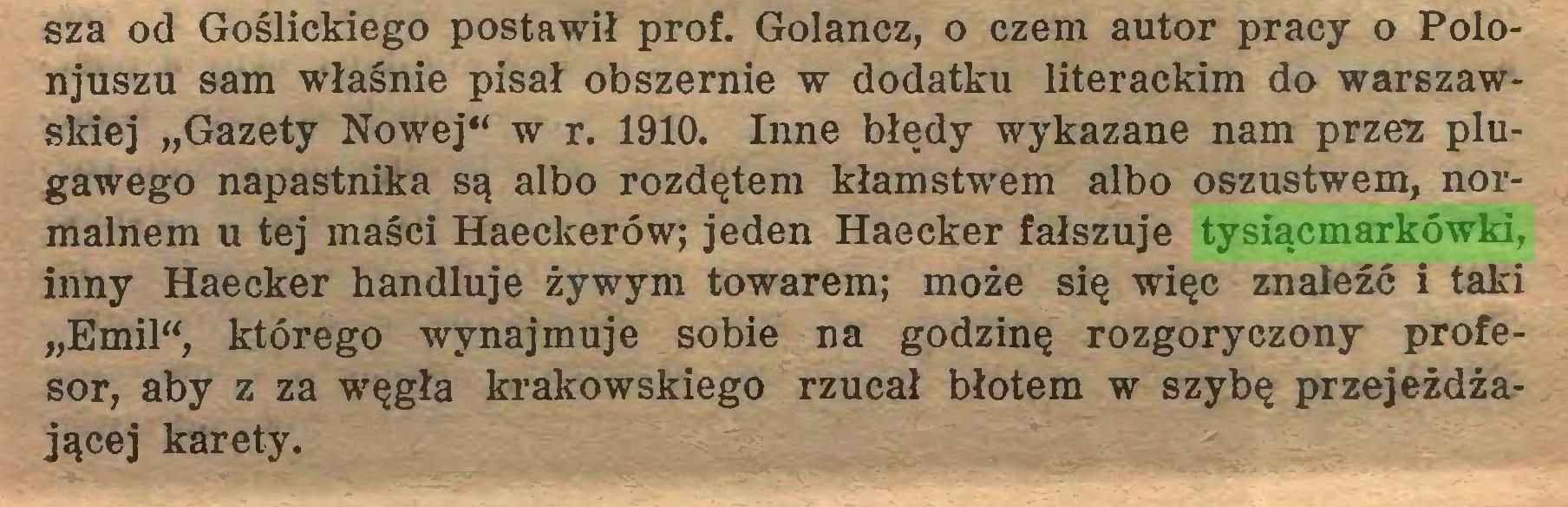 """(...) sza od Goślickiego postawił prof. Gołańcz, o czem autor pracy o Polonjuszu sam właśnie pisał obszernie w dodatku literackim do warszawskiej """"Gazety Nowej"""" w r. 1910. Inne błędy wykazane nam przez plugawego napastnika są albo rozdętem kłamstwem albo oszustwem, normalnem u tej maści Haeckerów; jeden Haecker fałszuje tysiącmarkówki, inny Haecker handluje żywym towarem; może się więc znaleźć i taki """"Emil"""", którego wynajmuje sobie na godzinę rozgoryczony profesor, aby z za węgła krakowskiego rzucał błotem w szybę przejeżdżającej karety..."""
