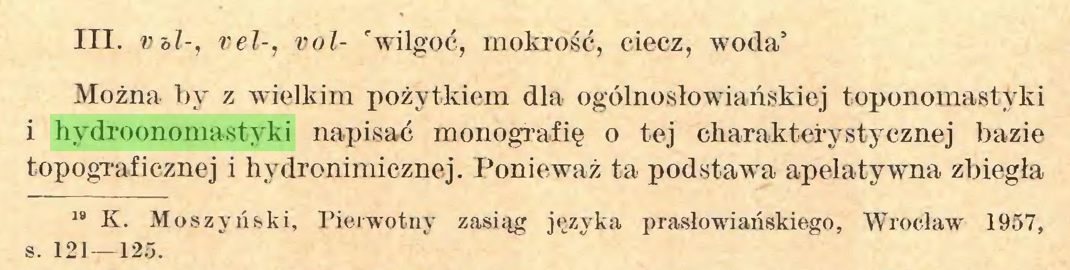 (...) III. Vbl-, vel-, vol- 'wilgoć, mokrość, ciecz, woda' Można by z wielkim pożytkiem dla ogólnosłowiańskiej toponomastyki i hydroonomastyki napisać monografię o tej charakterystycznej bazie topograficznej i hydronimicznej. Ponieważ ta podstawa apelatywna zbiegła 19 K. Moszyński, Pierwotny zasiąg języka prasłowiańskiego, Wrocław 1957, s. 121—125...