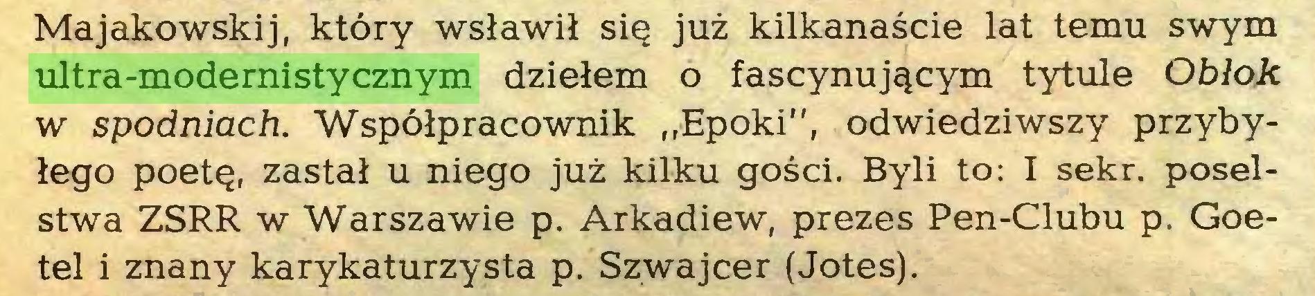 """(...) Majakowskij, ktory wslawil si§ juz kilkanascie lat temu swym ultra-modernistycznym dzielem o fascynuj^cym tytule Oblok w spodniach. Wspölpracownik """"Epoki"""", odwiedziwszy przybylego poetQ, zastal u niego juz kilku gosci. Byli to: I sekr. poselstwa ZSRR w Warszawie p. Arkadiew, prezes Pen-Clubu p. Goetel i znany karykaturzysta p. Szwajcer (Jotes)..."""