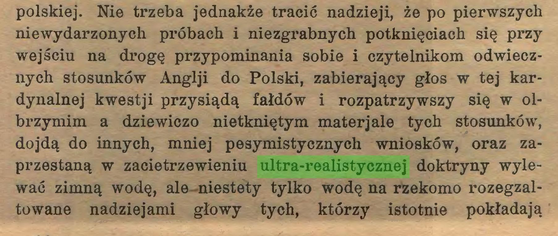 (...) polskiej. Nie trzeba jednakże tracić nadzieji, że po pierwszych niewydarzonych próbach i niezgrabnych potknięciach się przy wejściu na drogę przypominania sobie i czytelnikom odwiecznych stosunków Anglji do Polski, zabierający głos w tej kardynalnej kwestji przysiądą fałdów i rozpatrzywszy się w olbrzymim a dziewiczo nietkniętym materjale tych stosunków, dojdą do innych, mniej pesymistycznych wniosków, oraz zaprzestaną w zacietrzewieniu ultra-realistycznej doktryny wylewać zimną wodę, ale niestety tylko wodę na rzekomo rozegzaltowane nadziejami głowy tych, którzy istotnie pokładają...