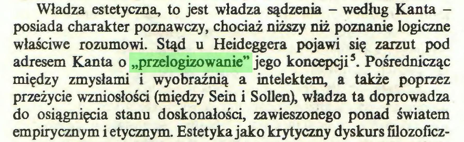 """(...) Władza estetyczna, to jest władza sądzenia - według Kanta posiada charakter poznawczy, chociaż niższy niż poznanie logiczne właściwe rozumowi. Stąd u Heideggera pojawi się zarzut pod adresem Kanta o """"przelogizowanie"""" jego koncepcji3. Pośrednicząc między zmysłami i wyobraźnią a intelektem, a także poprzez przeżycie wzniosłości (między Sein i Sollen), władza ta doprowadza do osiągnięcia stanu doskonałości, zawieszonego ponad światem empirycznym i etycznym. Estetyka jako krytyczny dyskurs filozoficz..."""