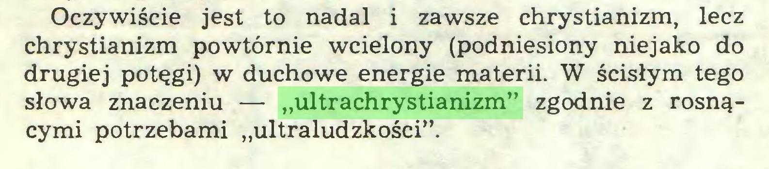 """(...) Oczywiście jest to nadal i zawsze chrystianizm, lecz chrystianizm powtórnie wcielony (podniesiony niejako do drugiej potęgi) w duchowe energie materii. W ścisłym tego słowa znaczeniu — """"ultrachrystianizm"""" zgodnie z rosnącymi potrzebami """"ultraludzkości""""..."""