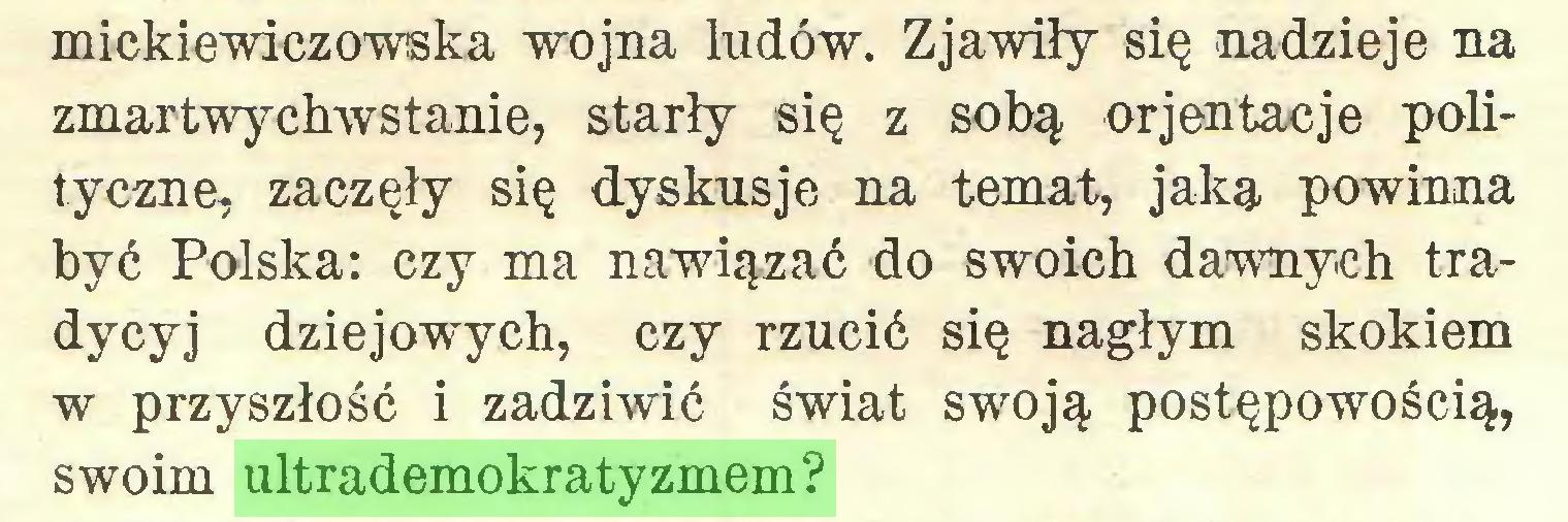 (...) mickiewiczowska wojna ludów. Zjawiły się nadzieje na zmartwychwstanie, starły się z sobą or jen tac je polityczne, zaczęły się dyskusje na temat, jaką powinna być Polska: czy ma nawiązać do swoich dawnych tradycyj dziejowych, czy rzucić się nagłym skokiem w przyszłość i zadziwić świat swoją postępowością, swoim ultrademokratyzmem?...
