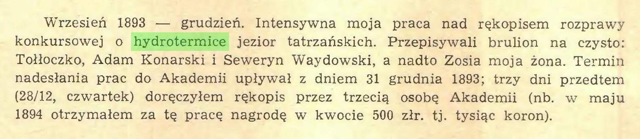 (...) Wrzesień 1893 — grudzień. Intensywna moja praca nad rękopisem rozprawy konkursowej o hydrotermice jezior tatrzańskich. Przepisywali brulion na czysto: Tołłoczko, Adam Konarski i Seweryn Waydowski, a nadto Zosia moja żona. Termin nadesłania prac do Akademii upływał z dniem 31 grudnia 1893; trzy dni przedtem (28/12, czwartek) doręczyłem rękopis przez trzecią osobę Akademii (nb. w maju 1894 otrzymałem za tę pracę nagrodę w kwocie 500 złr. tj. tysiąc koron)...