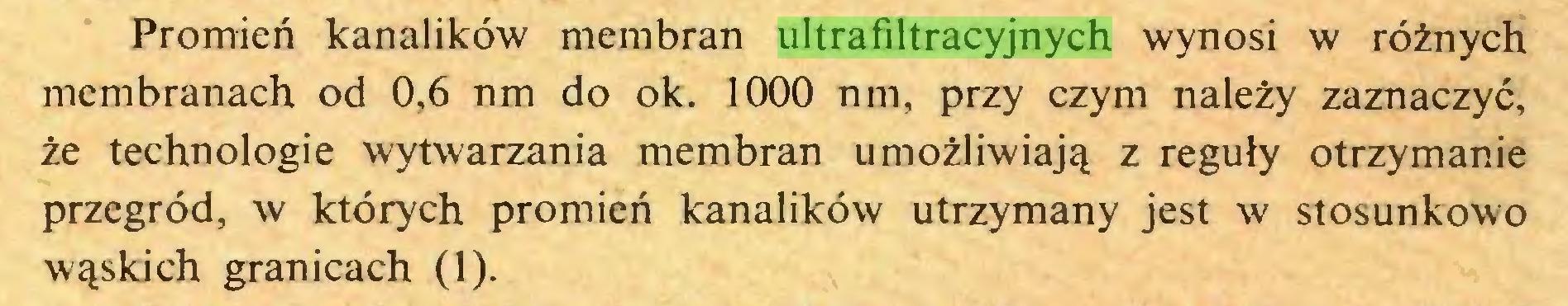(...) Promień kanalików membran ultrafiltracyjnych wynosi w różnych membranach od 0,6 nm do ok. 1000 nm, przy czym należy zaznaczyć, że technologie wytwarzania membran umożliwiają z reguły otrzymanie przegród, w których promień kanalików utrzymany jest w stosunkowo wąskich granicach (1)...