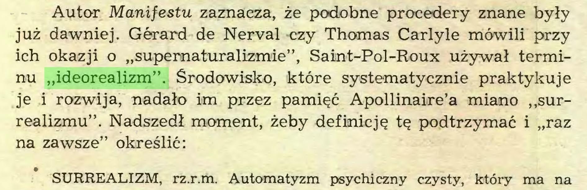 """(...) Autor Manifestu zaznacza, że podobne procedery znane były już dawniej. Gérard de Nerval czy Thomas Carlyle mówili przy ich okazji o """"supernaturalizmie"""", Saint-Pol-Roux używał terminu """"ideorealizm"""". Środowisko, które systematycznie praktykuje je i rozwija, nadało im przez pamięć Apollinaire'a miano """"surrealizmu"""". Nadszedł moment, żeby definicję tę podtrzymać i """"raz na zawsze"""" określić: SURREALIZM, rz.r.m. Automatyzm psychiczny czysty, który ma na..."""
