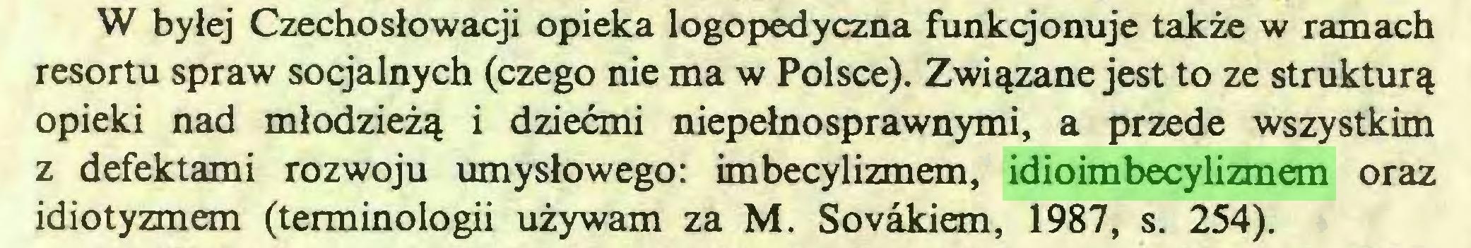 (...) W byłej Czechosłowacji opieka logopedyczna funkcjonuje także w ramach resortu spraw socjalnych (czego nie ma w Polsce). Związane jest to ze strukturą opieki nad młodzieżą i dziećmi niepełnosprawnymi, a przede wszystkim z defektami rozwoju umysłowego: imbecylizmem, idioimbecylizmem oraz idiotyzmem (terminologii używam za M. Sovakiem, 1987, s. 254)...