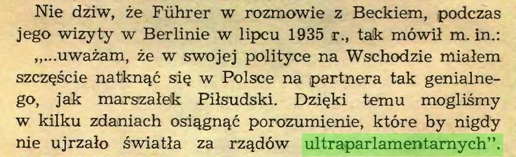 """(...) Nie dziw, że Fiihrer w rozmowie z Beckiem, podczas jego wizyty w Berlinie w lipcu 1935 r., tak mówił m. in.: """"...uważam, że w swojej polityce na Wschodzie miałem szczęście natknąć się w Polsce na partnera tak genialnego, jak marszałek Piłsudski. Dzięki temu mogliśmy w kilku zdaniach osiągnąć porozumienie, które by nigdy nie ujrzało światła za rządów ultraparlamentarnych""""..."""