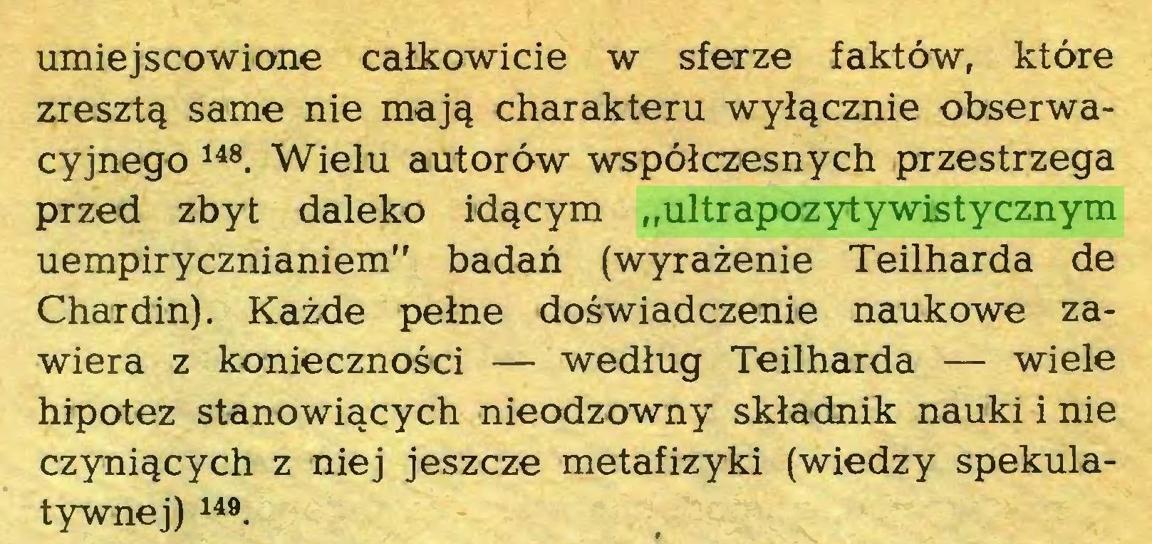 """(...) umiejscowione całkowicie w sferze faktów, które zresztą same nie mają charakteru wyłącznie obserwacyjnego 148. Wielu autorów współczesnych przestrzega przed zbyt daleko idącym """"ultrapozytywistycznym uempirycznianiem"""" badań (wyrażenie Teilharda de Chardin). Każde pełne doświadczenie naukowe zawiera z konieczności — według Teilharda — wiele hipotez stanowiących nieodzowny składnik nauki i nie czyniących z niej jeszcze metafizyki (wiedzy spekulatywnej) 149 * * * * 154..."""