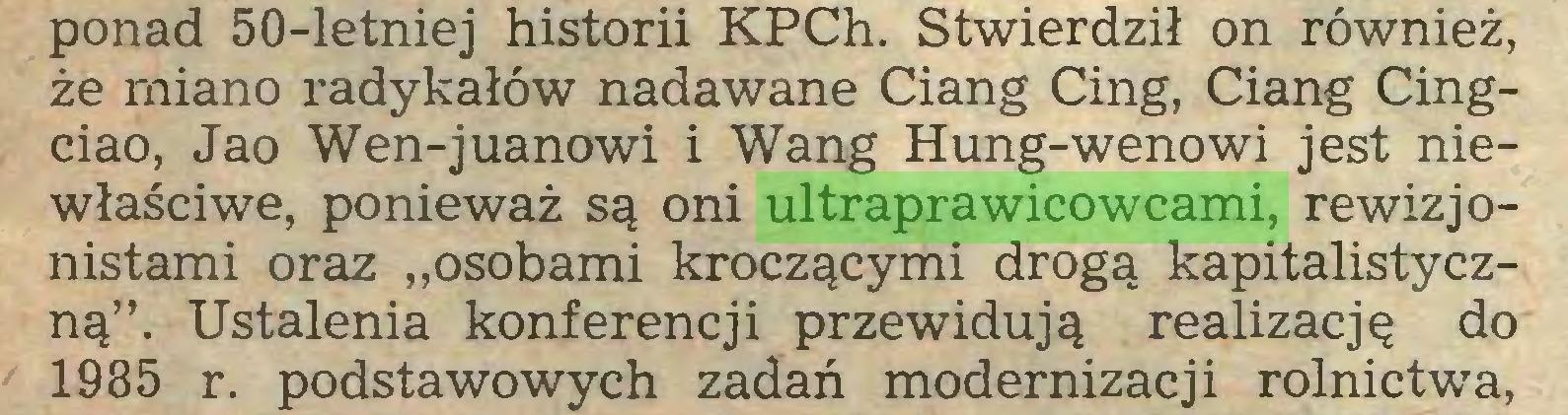 """(...) ponad 50-letniej historii KPCh. Stwierdził on również, że miano radykałów nadawane Ciang Cing, Ciang Cingciao, Jao Wen-juanowi i Wang Hung-wenowi jest niewłaściwe, ponieważ są oni ultraprawicowcami, rewizjonistami oraz """"osobami kroczącymi drogą kapitalistyczną"""". Ustalenia konferencji przewidują realizację do 1985 r. podstawowych zadań modernizacji rolnictwa,..."""
