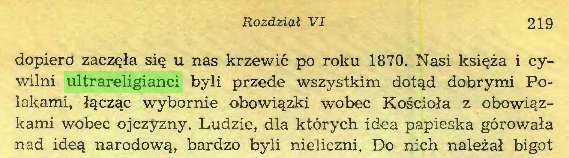 (...) Rozdział VI 219 dopiero zaczęła się u nas krzewić po roku 1870. Nasi księża i cywilni ultrareligianci byli przede wszystkim dotąd dobrymi Polakami, łącząc wybornie obowiązki wobec Kościoła z obowiązkami wobec ojczyzny. Ludzie, dla których idea papieska górowała nad ideą narodową, bardzo byli nieliczni. Do nich należał bigot...