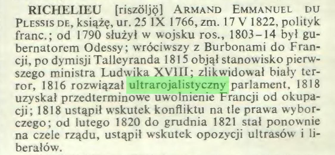 (...) RICHELIEU [riszóljp] Armand Emmanuel du Plessis de, książę, ur. 25 IX 1766, zm. 17 V 1822, polityk franc.; od 1790 służył w wojsku ros., 1803-14 był gubernatorem Odessy; wróciwszy z Burbonami do Francji, po dymisji Talleyranda 1815 objął stanowisko pierwszego ministra Ludwika XVIII; zlikwidował biały terror, 1816 rozwiązał ultrarojalistyczny parlament, 1818 uzyskał przedterminowe uwolnienie Francji od okupacji; 1818 ustąpił wskutek konfliktu na tle prawa wyborczego; od lutego 1820 do grudnia 1821 stał ponownie na czele rządu, ustąpił wskutek opozycji ultrasów i liberałów...