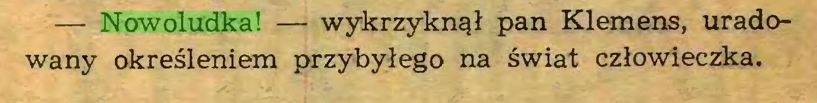 (...) — Nowoludka! — wykrzyknął pan Klemens, uradowany określeniem przybyłego na świat człowieczka...