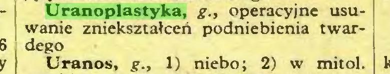(...) Uranoplastyka, g., operacyjne usuwanie zniekształceń podniebienia twardego Uranos, g., 1) niebo; 2) w mitol...