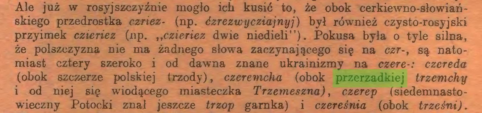 """(...) Ale już w rosyjszczyźnie mogło ich kusić to, że obok cerkiewno-słowiańskiego przedrostka czriez- (np. ¿zrezwycziajnyj) był również czysto-rosyjski przyimek czieriez (np. """"czieriez dwie niedieli""""). Pokusa była o tyle silna, że polszczyzna nie ma żadnego słowa zaczynającego się na czr-, są natomiast cztery szeroko i od dawna znane ukrainizmy na czere-: czereda (obok szczerze polskiej trzody), czeremcha (obok przerzadkiej trzemchy i od niej się wiodącego miasteczka Trzemeszna), czerep (siedemnastowieczny Potocki znał jeszcze trzop garnka) i czereśnia (obok trześni)..."""