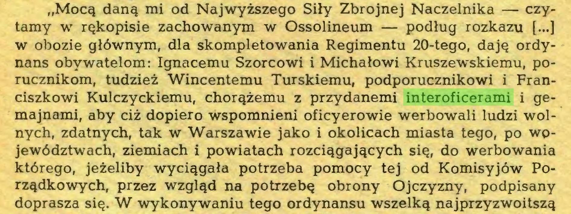 """(...) """"Mocą daną mi od Najwyższego Siły Zbrojnej Naczelnika — czytamy w rękopisie zachowanym w Ossolineum — podług rozkazu [...] w obozie głównym, dla skompletowania Regimentu 20-tego, daję ordynans obywatelom: Ignacemu Szorcowi i Michałowi Kruszewskiemu, porucznikom, tudzież Wincentemu Turskiemu, podporucznikowi i Franciszkowi Kulczyckiemu, chorążemu z przydanemi interoficerami i gemajnami, aby ciż dopiero wspomnieni oficyerowie werbowali ludzi wolnych, zdatnych, tak w Warszawie jako i okolicach miasta tego, po województwach, ziemiach i powiatach rozciągających się, do werbowania którego, jeżeliby wyciągała potrzeba pomocy tej od Komisyjów Porządkowych, przez wzgląd na potrzebę obrony Ojczyzny, podpisany doprasza się. W wykonywaniu tego ordynansu wszelką najprzyzwoitszą..."""