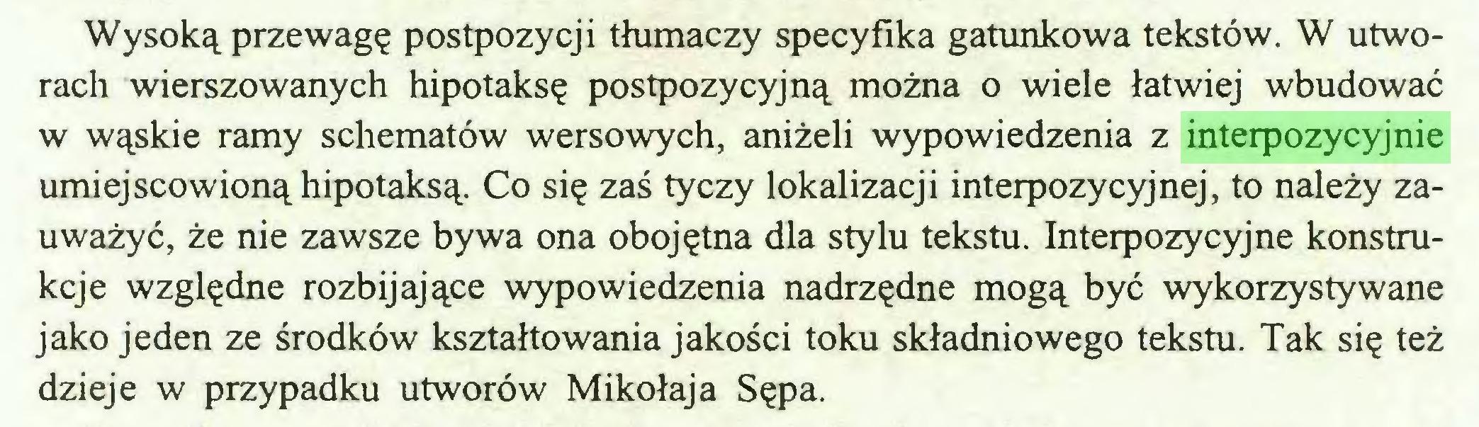 (...) Wysoką przewagę postpozycji tłumaczy specyfika gatunkowa tekstów. W utworach wierszowanych hipotaksę postpozycyjną można o wiele łatwiej wbudować w wąskie ramy schematów wersowych, aniżeli wypowiedzenia z interpozycyjnie umiejscowioną hipotaksą. Co się zaś tyczy lokalizacji interpozycyjnej, to należy zauważyć, że nie zawsze bywa ona obojętna dla stylu tekstu. Interpozycyjne konstrukcje względne rozbijające wypowiedzenia nadrzędne mogą być wykorzystywane jako jeden ze środków kształtowania jakości toku składniowego tekstu. Tak się też dzieje w przypadku utworów Mikołaja Sępa...