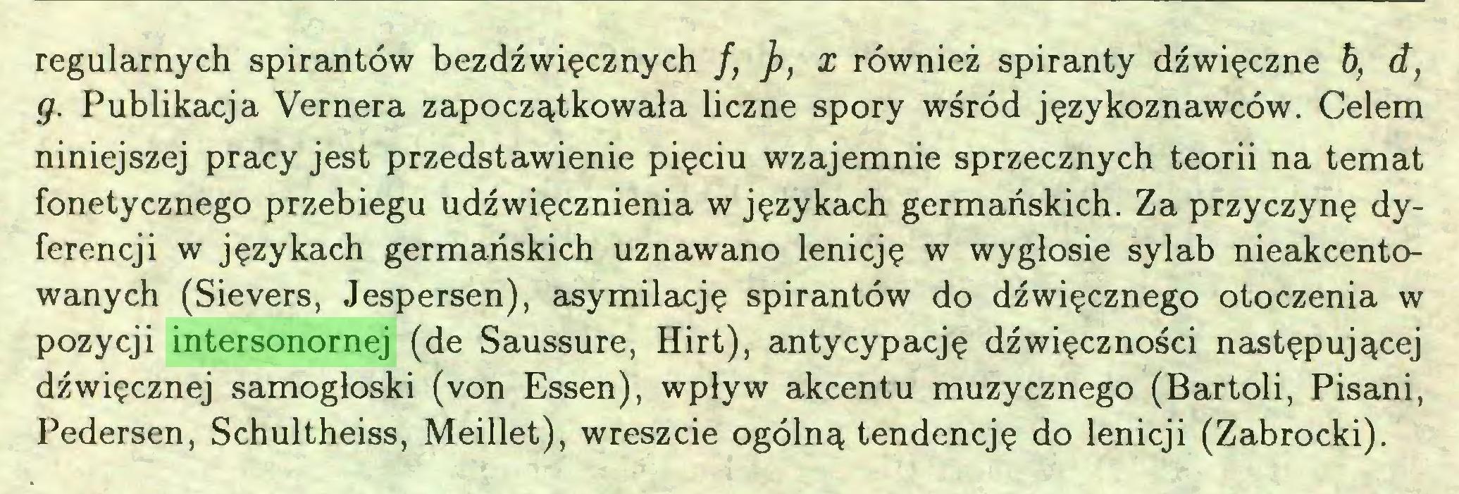 (...) regularnych spirantów bezdźwięcznych f, }), x również spiranty dźwięczne h, â, g. Publikacja Vernera zapoczątkowała liczne spory wśród językoznawców. Celem niniejszej pracy jest przedstawienie pięciu wzajemnie sprzecznych teorii na temat fonetycznego przebiegu udźwięcznienia w językach germańskich. Za przyczynę dyferencji w językach germańskich uznawano lenieję w wygłosie sylab nieakcentowanych (Sievers, Jespersen), asymilację spirantów do dźwięcznego otoczenia w pozycji intersonornej (de Saussure, Hirt), antycypację dźwięczności następującej dźwięcznej samogłoski (von Essen), wpływ akcentu muzycznego (Bartoli, Pisani, Pedersen, Schultheiss, Meillet), wreszcie ogólną tendencję do lenicji (Zabrocki)...