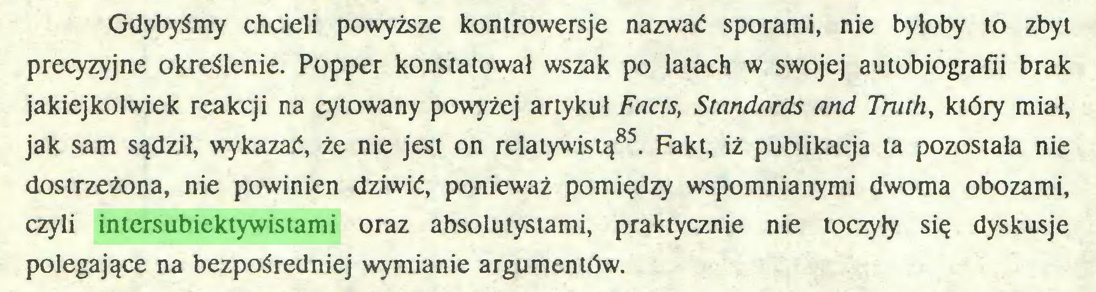 (...) Gdybyśmy chcieli powyższe kontrowersje nazwać sporami, nie byłoby to zbyt precyzyjne określenie. Popper konstatował wszak po latach w swojej autobiografii brak jakiejkolwiek reakcji na cytowany powyżej artykuł Facts, Standards and Truth, który miał, jak sam sądził, wykazać, że nie jest on relatywistą85. Fakt, iż publikacja ta pozostała nie dostrzeżona, nie powinien dziwić, ponieważ pomiędzy wspomnianymi dwoma obozami, czyli intersubiektywistami oraz absolutystami, praktycznie nie toczyły się dyskusje polegające na bezpośredniej wymianie argumentów...