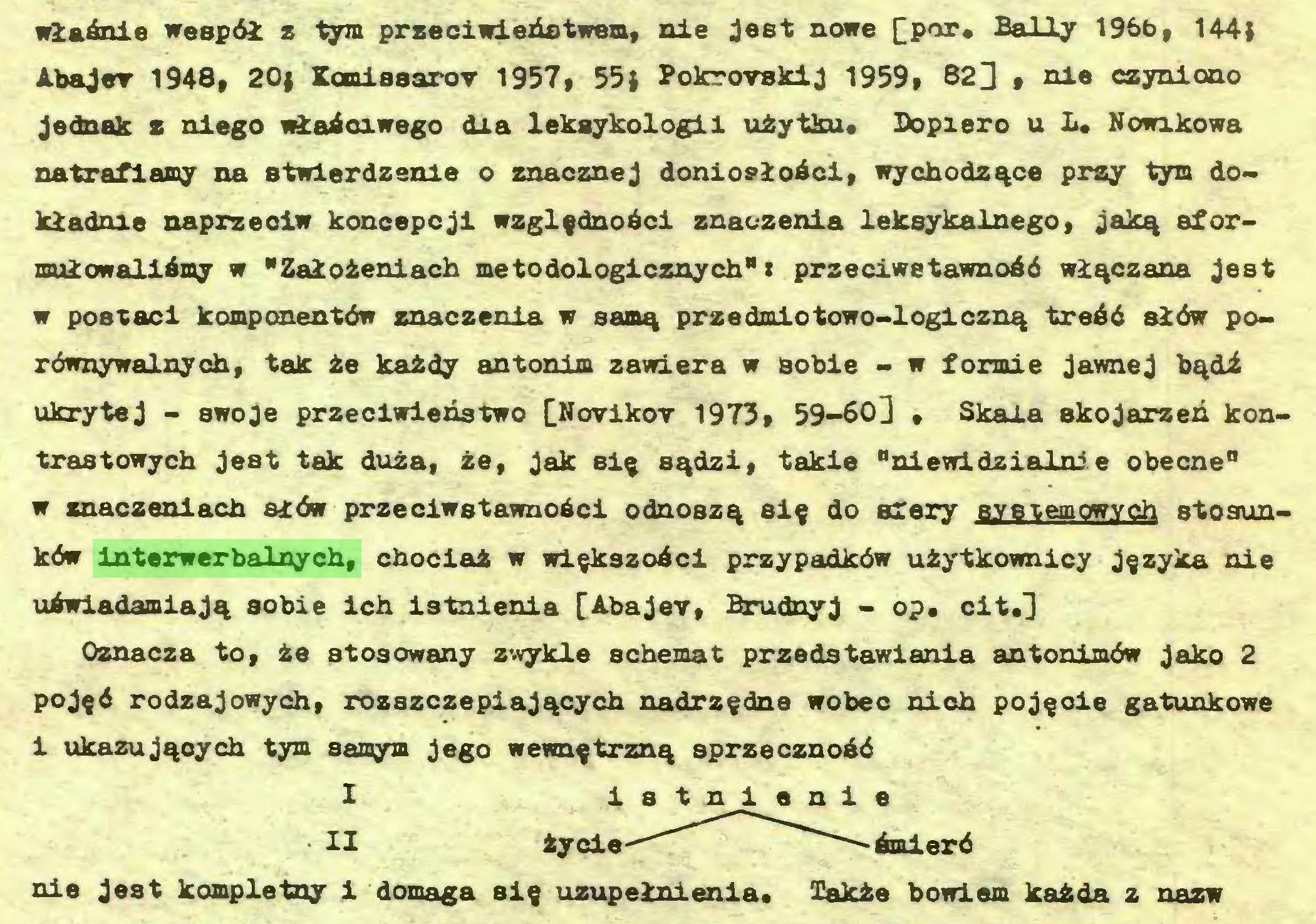 """(...) wlaAnie weapöi z tym przeciwiehstwem, nie jest nowe [por. Sally 196b, 144) Abajer 1948, 20) Kanisaarov 1957, 55) Pokrorskij 1959, 823 , 1116 czynioao Jednak z niego wiaAciwego dia lekaykologii uiytkue Dopiero u L* Nowxkowa natraflamy na stwlerdzenie o znacznej donioploAci, wychodz%ce prsy tym dokladoie naprzeciw koncepcji wzglfdnoAci znaozenia leksykainego» jakq eformuiowaliAmy w """"Zalofceniach metodologicznych"""": przeciwetawnoAö wl^czana jest w postaci komponentöw znaczenla w sam^ przedmiotowo-loglczn^ treAd säöw porownywalnych, tak Ae kaAdy antonixa zawiera w sobie - w formie jawnej bqdi ukrytej - swoje przeoiwienatwo [Novikor 1973, 59-60] * Skala akojarzeh kontraBtowych jest tak duza, ze, jak si$ s^dzi, takie """"niewidzialni e obecne"""" w znaczeniach siöw przeciwstawnoAci odnosz^ si$ do atery Bvstemowvch stosunkdw interwerbalnych, chociat w wi^kszoAci przypadköw uiytkownioy j§zyka nie uAwiadamiaj^ sobie ich istnienia [Abajev, Brudnyj - op« cit.] Oznacza to, ze stosowany z-vykle schemat przedstawiania antonimöw jako 2 poj$d rodzajowych, rozszczepiaj^cych nadrz^dne wobec nioh poj^oie gatunkowe i ukazuj^eych tym samym jego wewn^trzn^ sprzecznoAd I istnienie • II Aycie-""""''""""""""*^"""""""" -Amierd nie jest kompletny i domaga si§ uzupeinienla. Takie bowiem kaAda z nazw..."""