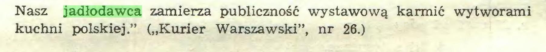 """(...) Nasz jadłodawca zamierza publiczność wystawową karmić wytworami kuchni polskiej."""" (""""Kurier Warszawski"""", nr 26.)..."""