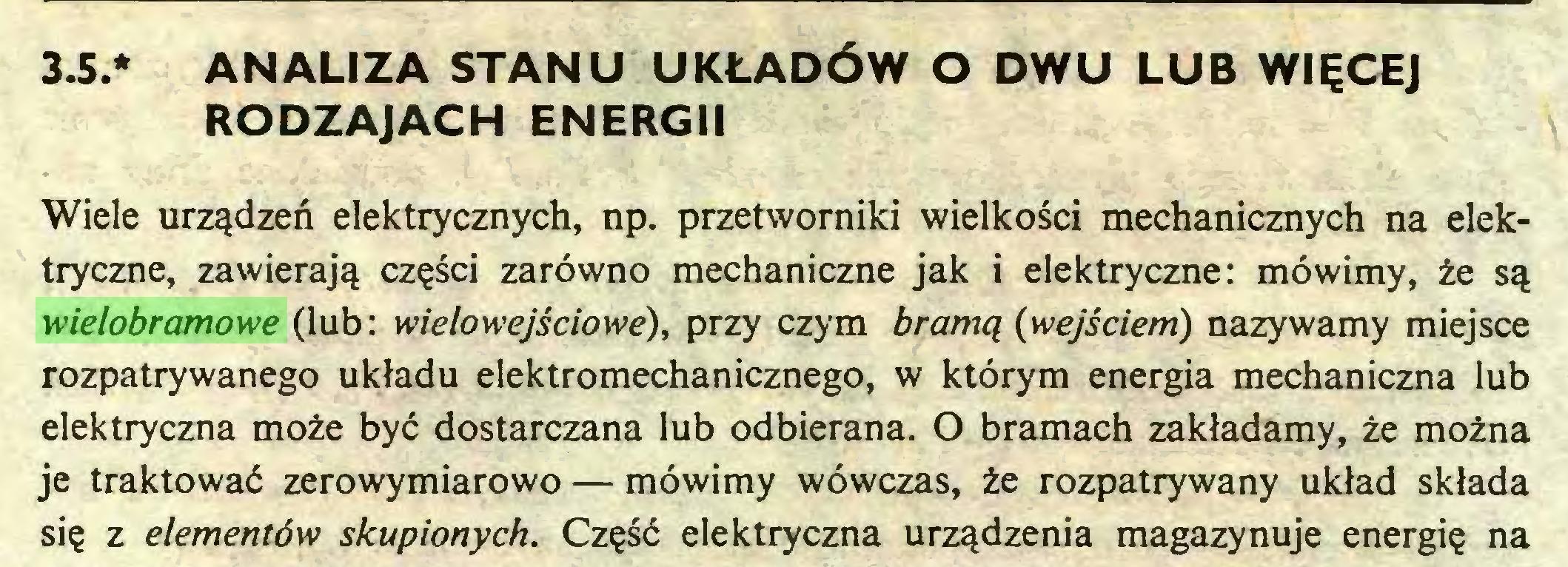 (...) 3.5.* ANALIZA STANU UKŁADÓW O DWU LUB WIĘCEJ RODZAJACH ENERGII Wiele urządzeń elektrycznych, np. przetworniki wielkości mechanicznych na elektryczne, zawierają części zarówno mechaniczne jak i elektryczne: mówimy, że są wielobramowe (lub: wielowejściowe), przy czym bramą (wejściem) nazywamy miejsce rozpatrywanego układu elektromechanicznego, w którym energia mechaniczna lub elektryczna może być dostarczana lub odbierana. O bramach zakładamy, że można je traktować zerowymiarowo — mówimy wówczas, że rozpatrywany układ składa się z elementów skupionych. Część elektryczna urządzenia magazynuje energię na...
