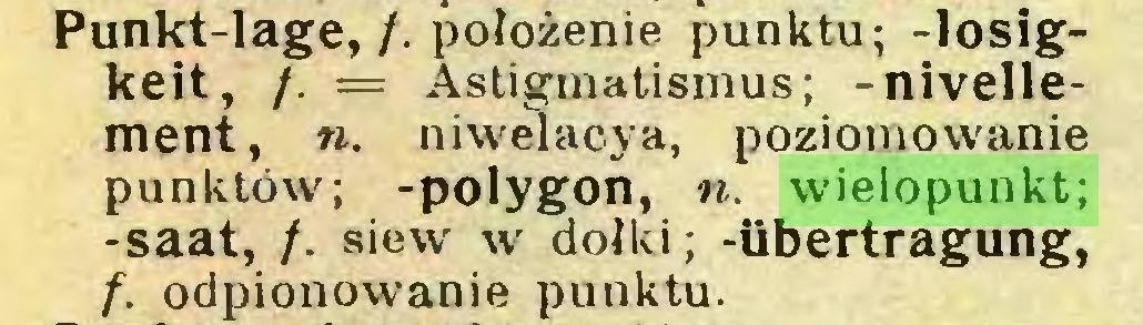 (...) Punkt-lage,/. położenie punktu; -losigkeit, /. = Astigmatismus; -nivellement, ». niwelacya, poziomowanie punktów; -polygon, ». wielopunkt; -saat, /. siew w dołki; -Übertragung, f. odpionowanie punktu...