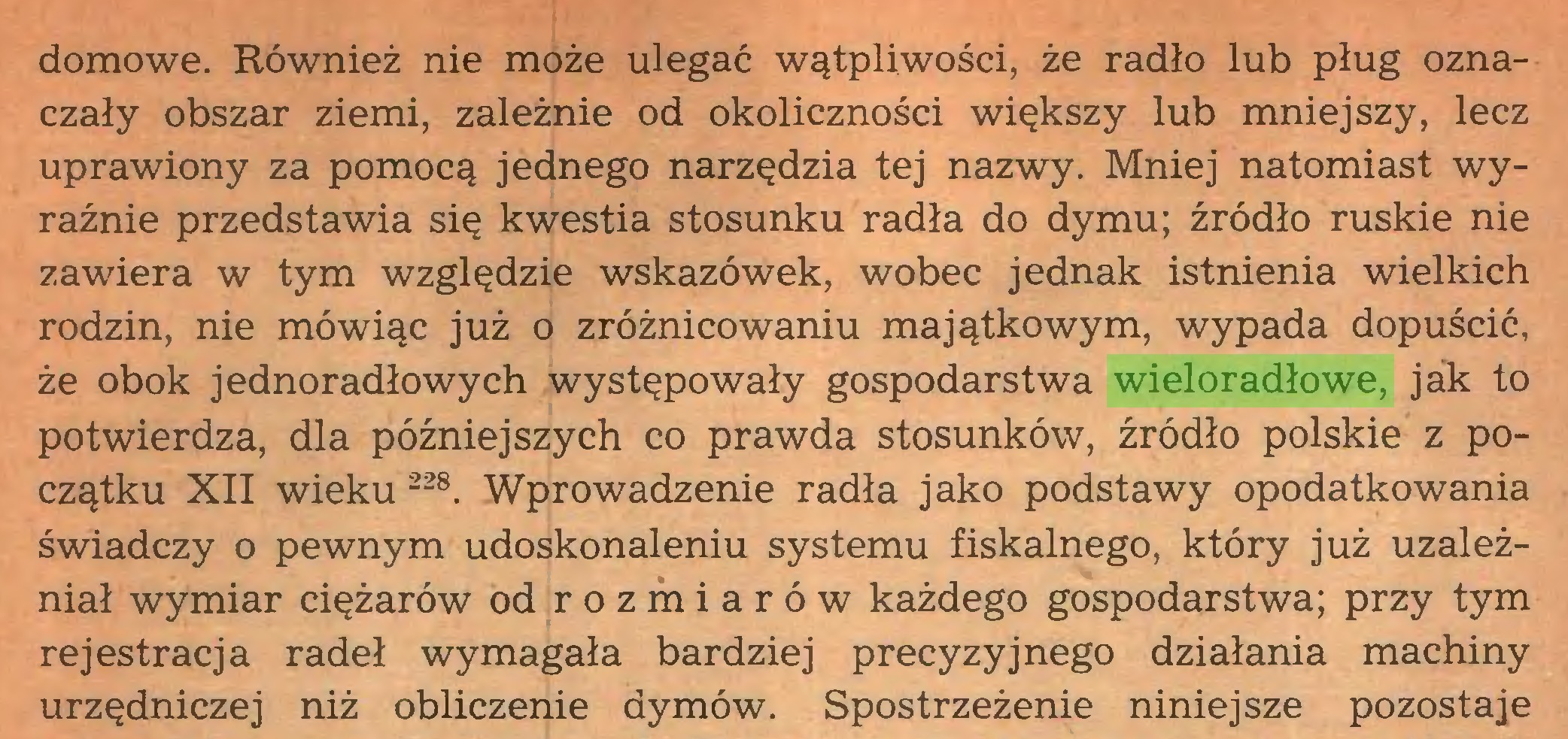 (...) domowe. Również nie może ulegać wątpliwości, że radio lub pług oznaczały obszar ziemi, zależnie od okoliczności większy lub mniejszy, lecz uprawiony za pomocą jednego narzędzia tej nazwy. Mniej natomiast wyraźnie przedstawia się kwestia stosunku radła do dymu; źródło ruskie nie zawiera w tym względzie wskazówek, wobec jednak istnienia wielkich rodzin, nie mówiąc już o zróżnicowaniu majątkowym, wypada dopuścić, że obok jednoradłowych występowały gospodarstwa wieloradłowe, jak to potwierdza, dla późniejszych co prawda stosunków, źródło polskie z początku XII wieku 228. Wprowadzenie radła jako podstawy opodatkowania świadczy o pewnym udoskonaleniu systemu fiskalnego, który już uzależniał wymiar ciężarów od rozmiarów każdego gospodarstwa; przy tym rejestracja radeł wymagała bardziej precyzyjnego działania machiny urzędniczej niż obliczenie dymów. Spostrzeżenie niniejsze pozostaje...