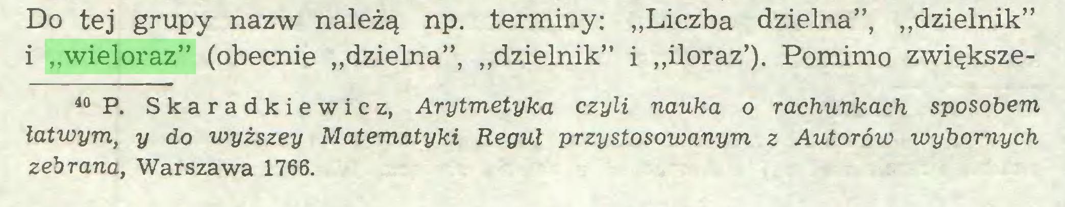 """(...) Do tej grupy nazw należą np. terminy: """"Liczba dzielna"""", """"dzielnik"""" i """"wieloraz"""" (obecnie """"dzielna"""", """"dzielnik"""" i """"iloraz'). Pomimo zwiększe40 P. Skaradkiewicz, Arytmetyka czyli nauka o rachunkach sposobem łatwym, y do wyższey Matematyki Reguł przystosowanym z Autorów wybornych zebrana, Warszawa 1766..."""
