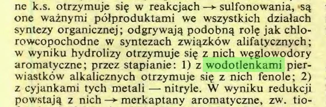 (...) ne k.s. otrzymuje się w reakcjach —*■ sulfonowania, są one ważnymi półproduktami we wszystkich działach syntezy organicznej; odgrywają podobną rolę jak chlorowcopochodne w syntezach związków alifatycznych; w wyniku hydrolizy otrzymuje się z nich węglowodory aromatyczne; przez stapianie: 1) z wodotlenkami pierwiastków alkalicznych otrzymuje się z nich fenole; 2) z cyjankami tych metali — nitryle. W wyniku redukcji powstają z nich —► merkaptany aromatyczne, zw. tio...