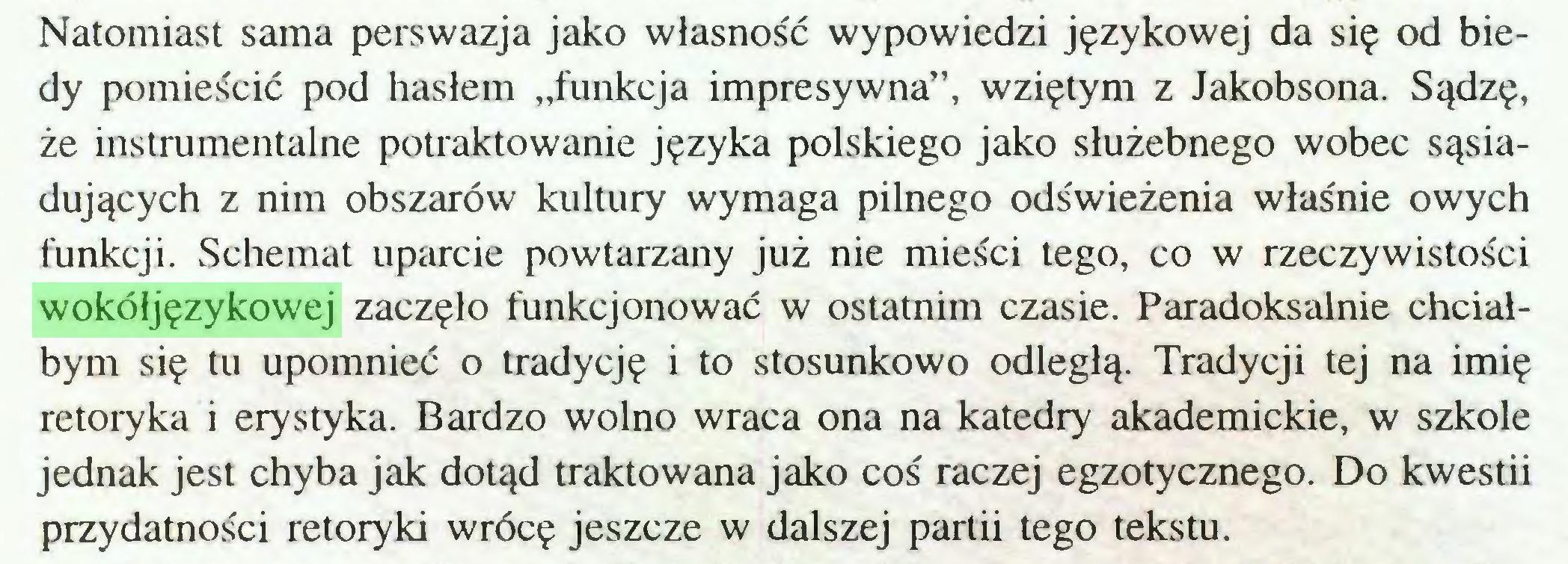 """(...) Natomiast sama perswazja jako własność wypowiedzi językowej da się od biedy pomieścić pod hasłem """"funkcja impresywna"""", wziętym z Jakobsona. Sądzę, że instrumentalne potraktowanie języka polskiego jako służebnego wobec sąsiadujących z nim obszarów kultury wymaga pilnego odświeżenia właśnie owych funkcji. Schemat uparcie powtarzany już nie mieści tego, co w rzeczywistości wokółjęzykowej zaczęło funkcjonować w ostatnim czasie. Paradoksalnie chciałbym się tu upomnieć o tradycję i to stosunkowo odległą. Tradycji tej na imię retoryka i ery styka. Bardzo wolno wraca ona na katedry akademickie, w szkole jednak jest chyba jak dotąd traktowana jako coś raczej egzotycznego. Do kwestii przydatności retoryki wrócę jeszcze w dalszej partii tego tekstu..."""