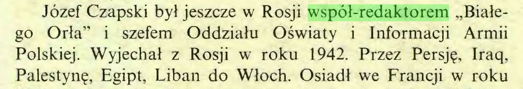 """(...) Józef Czapski był jeszcze w Rosji współ-redaktorem """"Białego Orła"""" i szefem Oddziału Oświaty i Informacji Armii Polskiej. Wyjechał z Rosji w roku 1942. Przez Persję, Iraq, Palestynę, Egipt, Liban do Włoch. Osiadł we Francji w roku..."""