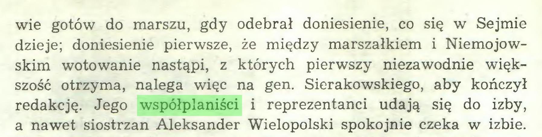 (...) wie gotów do marszu, gdy odebrał doniesienie, co się w Sejmie dzieje; doniesienie pierwsze, że między marszałkiem i Niemojowskim wotowanie nastąpi, z których pierwszy niezawodnie większość otrzyma, nalega więc na gen. Sierakowskiego, aby kończył redakcję. Jego współplaniści i reprezentanci udają się do izby, a nawet siostrzan Aleksander Wielopolski spokojnie czeka w izbie...