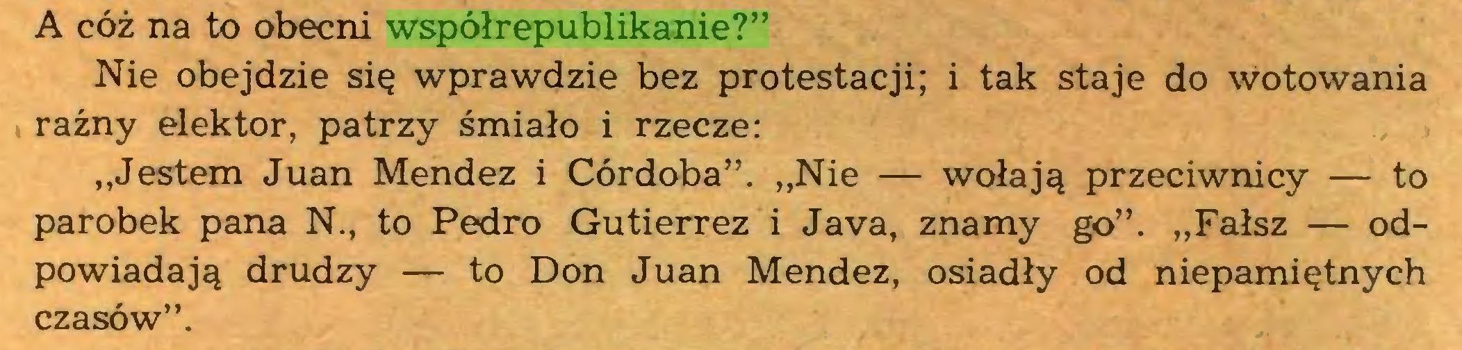 """(...) A cóż na to obecni współrepublikanie?"""" Nie obejdzie się wprawdzie bez protestacji; i tak staje do wotowania raźny elektor, patrzy śmiało i rzecze: """"Jestem Juan Mendez i Córdoba"""". """"Nie — wołają przeciwnicy — to parobek pana N., to Pedro Gutierrez i Java, znamy go"""". """"Fałsz — odpowiadają drudzy — to Don Juan Mendez, osiadły od niepamiętnych czasów""""..."""