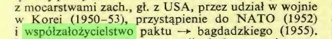 (...) z mocarstwami zach., gł. z USA, przez udział w wojnie w Korei (1950-53), przystąpienie do NATO (1952) i współzałożycielstwo paktu —► bagdadzkiego (1955)...
