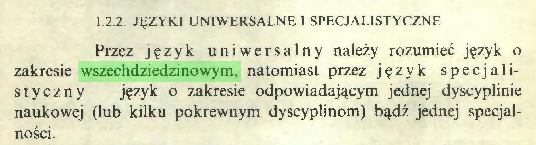 (...) 1.2.2. JĘZYKI UNIWERSALNE I SPECJALISTYCZNE Przez język uniwersalny należy rozumieć język o zakresie wszechdziedzinowym, natomiast przez język specjalistyczny — język o zakresie odpowiadającym jednej dyscyplinie naukowej (lub kilku pokrewnym dyscyplinom) bądź jednej specjalności...