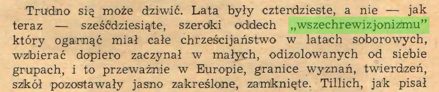 """(...) Trudno się może dziwić. Lata były czterdzieste, a nie — jak teraz — sześćdziesiąte, szeroki oddech """"wszechrewizjonizmu"""" który ogarnąć miał całe chrześcijaństwo w latach soborowych, wzbierać dopiero zaczynał w małych, odizolowanych od siebie grupach, i to przeważnie w Europie, granice wyznań, twierdzeń, szkół pozostawały jasno zakreślone, zamknięte. Tillich, jak pisał..."""