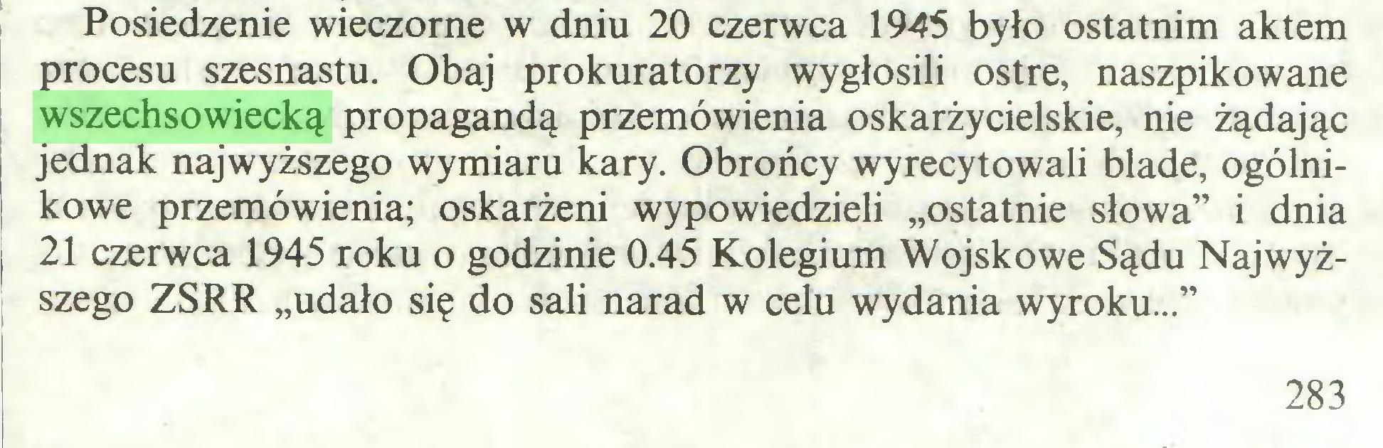 """(...) Posiedzenie wieczorne w dniu 20 czerwca 1945 było ostatnim aktem procesu szesnastu. Obaj prokuratorzy wygłosili ostre, naszpikowane wszechsowiecką propagandą przemówienia oskarżycielskie, nie żądając jednak najwyższego wymiaru kary. Obrońcy wyrecytowali blade, ogólnikowe przemówienia; oskarżeni wypowiedzieli """"ostatnie słowa"""" i dnia 21 czerwca 1945 roku o godzinie 0.45 Kolegium Wojskowe Sądu Najwyższego ZSRR """"udało się do sali narad w celu wydania wyroku..."""" 283..."""