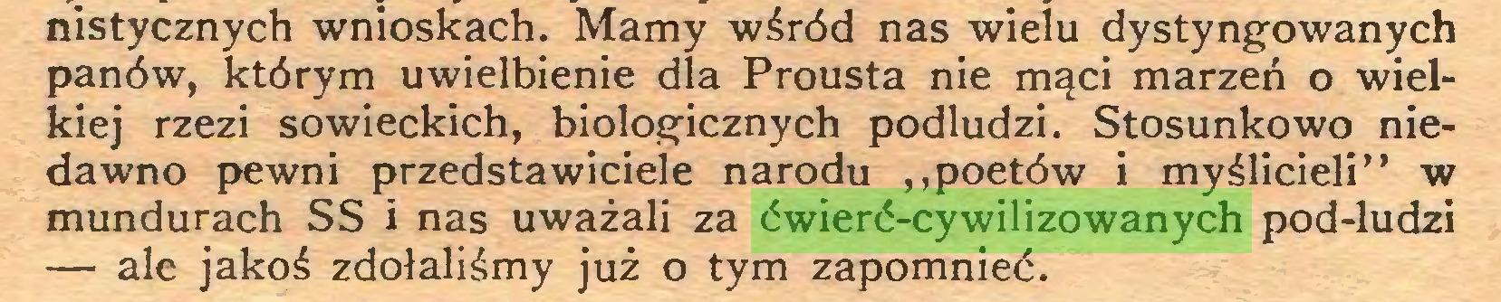 """(...) nistycznych wnioskach. Mamy wśród nas wielu dystyngowanych panów, którym uwielbienie dla Prousta nie mąci marzeń o wielkiej rzezi sowieckich, biologicznych podludzi. Stosunkowo niedawno pewni przedstawiciele narodu ,,poetów i myślicieli"""" w mundurach SS i nas uważali za ćwierć-cywilizowanych pod-ludzi — ale jakoś zdołaliśmy już o tym zapomnieć..."""