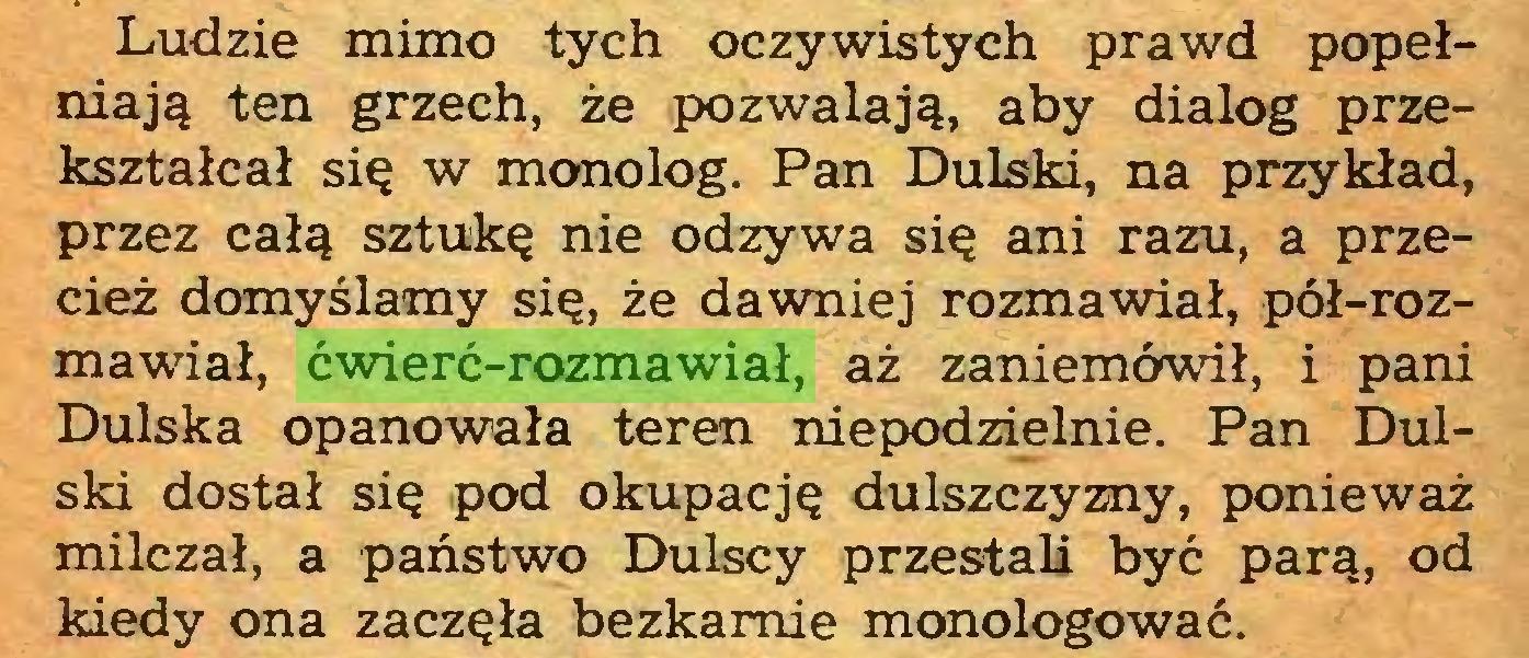 (...) Ludzie mimo tych oczywistych prawd popełniają ten grzech, że pozwalają, aby dialog przekształcał się w monolog. Pan Dulski, na przykład, przez całą sztukę nie odzywa się ani razu, a przecież domyślamy się, że dawniej rozmawiał, pół-rozmawiał, ćwierć-rozmawiał, aż zaniemówił, i pani Dulska opanowała teren niepodzielnie. Pan Dulski dostał się pod okupację dulszczyzny, ponieważ milczał, a państwo Dulscy przestali być parą, od kiedy ona zaczęła bezkarnie monologować...