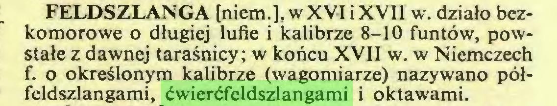 (...) FELDSZLANGA [niem.], wXVI iXVII w. działo bezkomorowe o długiej lufie i kalibrze 8-10 funtów, powstałe z dawnej taraśnicy; w końcu XVII w. w Niemczech f. o określonym kalibrze (wagomiarze) nazywano półfeldszlangami, ćwierćfeldszlangami i oktawami...