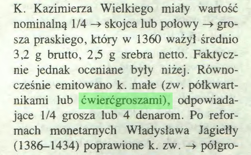(...) K. Kazimierza Wielkiego miały wartość nominalną 1/4 -» skojca lub połowy -» grosza praskiego, który w 1360 ważył średnio 3,2 g brutto, 22 g srebra netto. Faktycznie jednak oceniane były niżej. Równocześnie emitowano k. małe (zw. półkwartnikami lub ćwierćgroszami), odpowiadające 1/4 grosza lub 4 denarom. Po reformach monetarnych Władysława Jagiełły (1386-1434) poprawione k. zw. -» półgro...