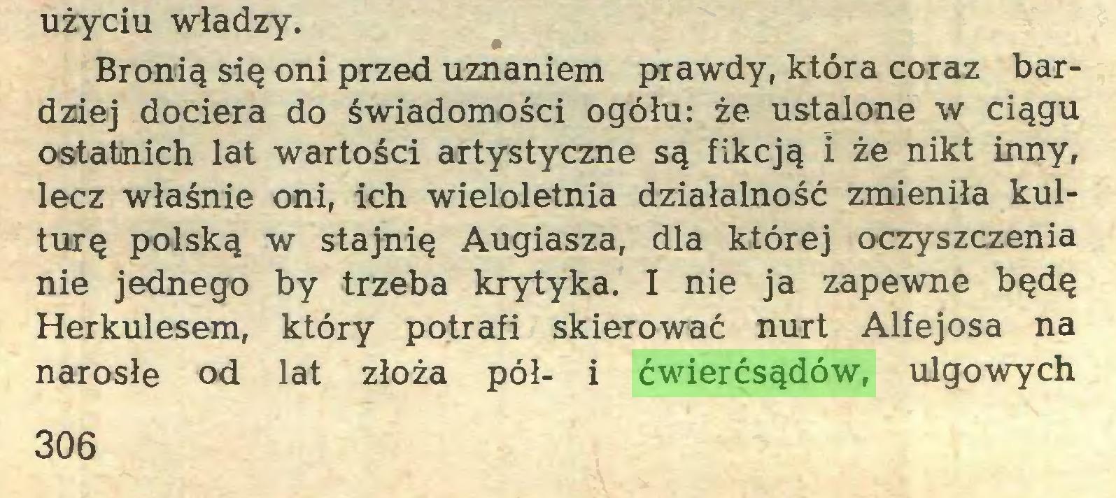 (...) użyciu władzy. Bronią się oni przed uznaniem prawdy, która coraz bardziej dociera do świadomości ogółu: że ustalone w ciągu ostatnich lat wartości artystyczne są fikcją i że nikt inny, lecz właśnie oni, ich wieloletnia działalność zmieniła kulturę polską w stajnię Augiasza, dla której oczyszczenia nie jednego by trzeba krytyka. I nie ja zapewne będę Herkulesem, który potrafi skierować nurt Alfejosa na narosłe od lat złoża pół- i ćwierćsądów, ulgowych 306...